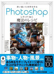 思い描いた世界を作る Photoshopレタッチ・加工 魔法のレシピの表紙